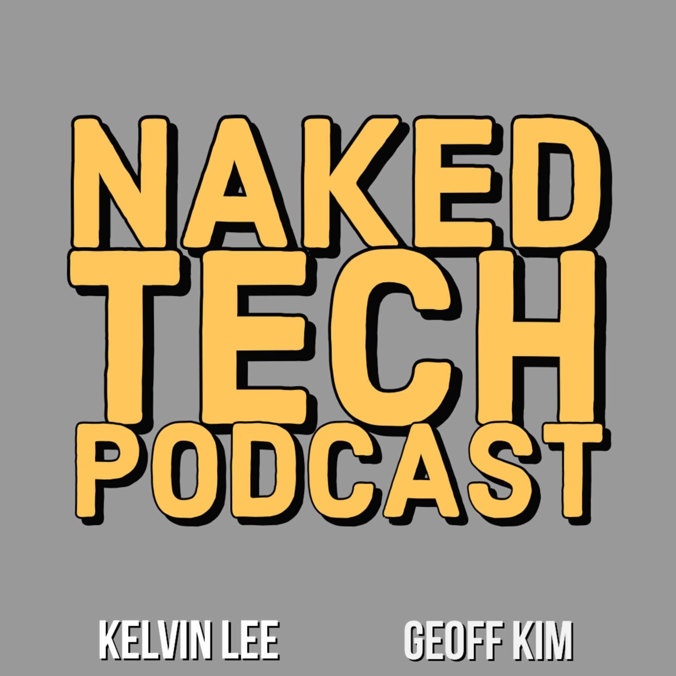 Naked Tech Podcast - Kelvin Lee, Geoff Kim